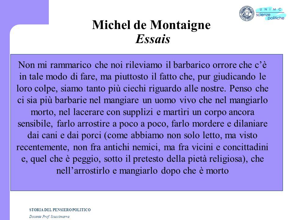STORIA DEL PENSIERO POLITICO Docente Prof. Scuccimarra Michel de Montaigne Essais Non mi rammarico che noi rileviamo il barbarico orrore che c'è in ta