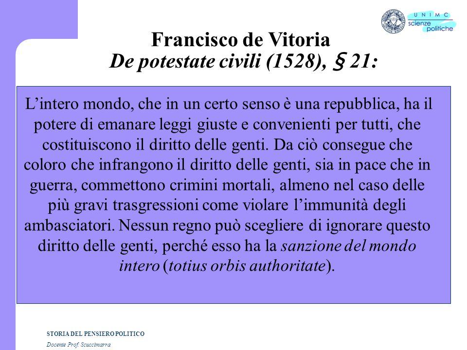 STORIA DEL PENSIERO POLITICO Docente Prof. Scuccimarra Francisco de Vitoria De potestate civili (1528), § 21: L'intero mondo, che in un certo senso è