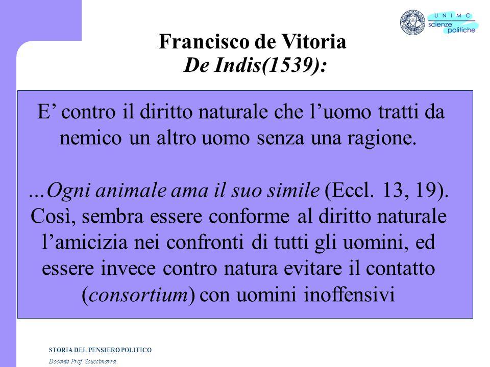 STORIA DEL PENSIERO POLITICO Docente Prof. Scuccimarra Francisco de Vitoria De Indis(1539): E' contro il diritto naturale che l'uomo tratti da nemico