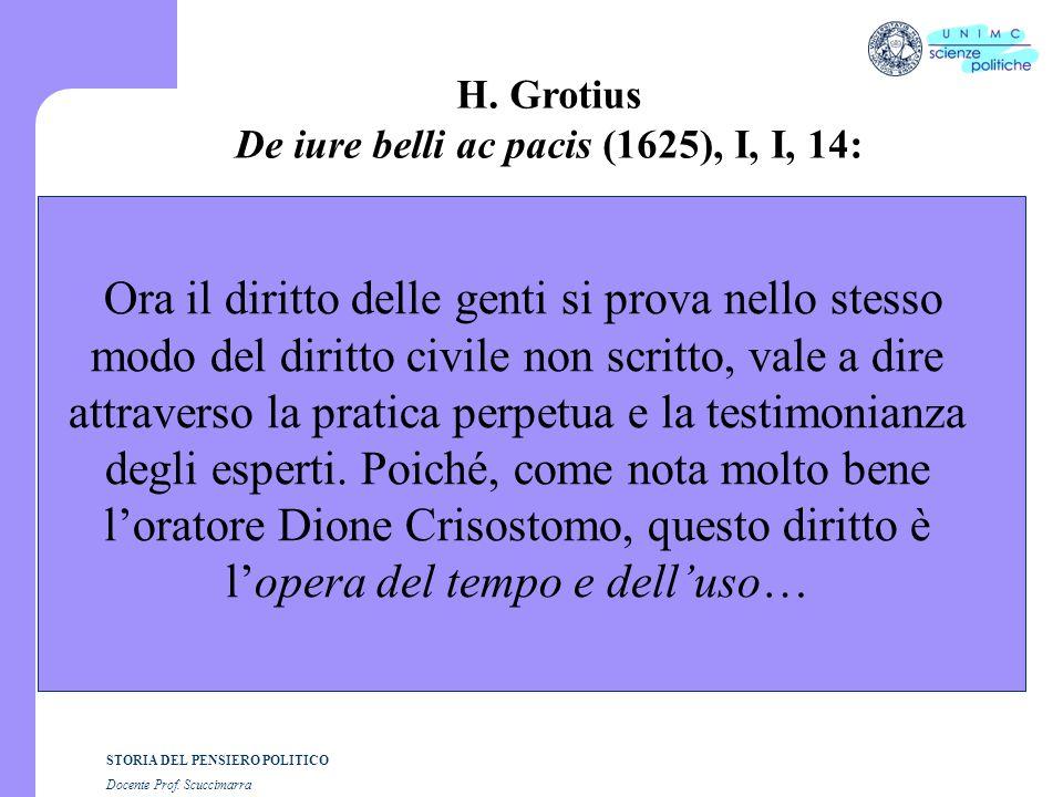 STORIA DEL PENSIERO POLITICO Docente Prof. Scuccimarra H. Grotius De iure belli ac pacis (1625), I, I, 14: Ora il diritto delle genti si prova nello s