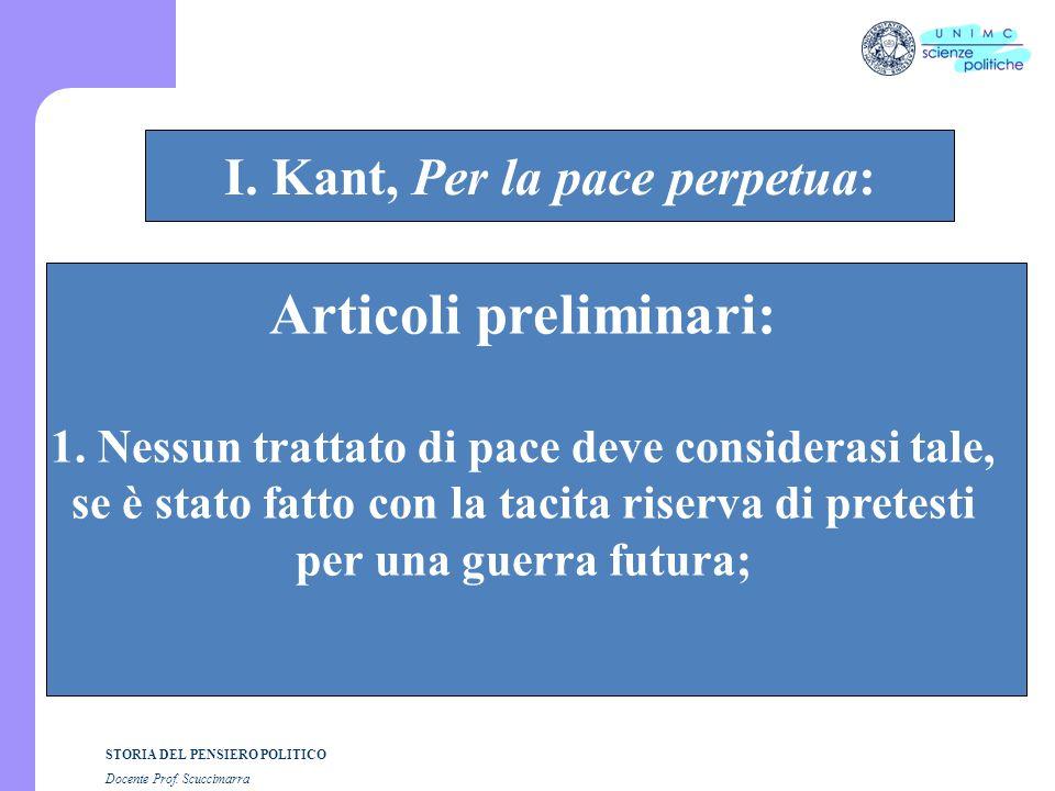 STORIA DEL PENSIERO POLITICO Docente Prof. Scuccimarra STORIA COSTITUZIONALE I. Kant, Per la pace perpetua: Articoli preliminari: 1. Nessun trattato d