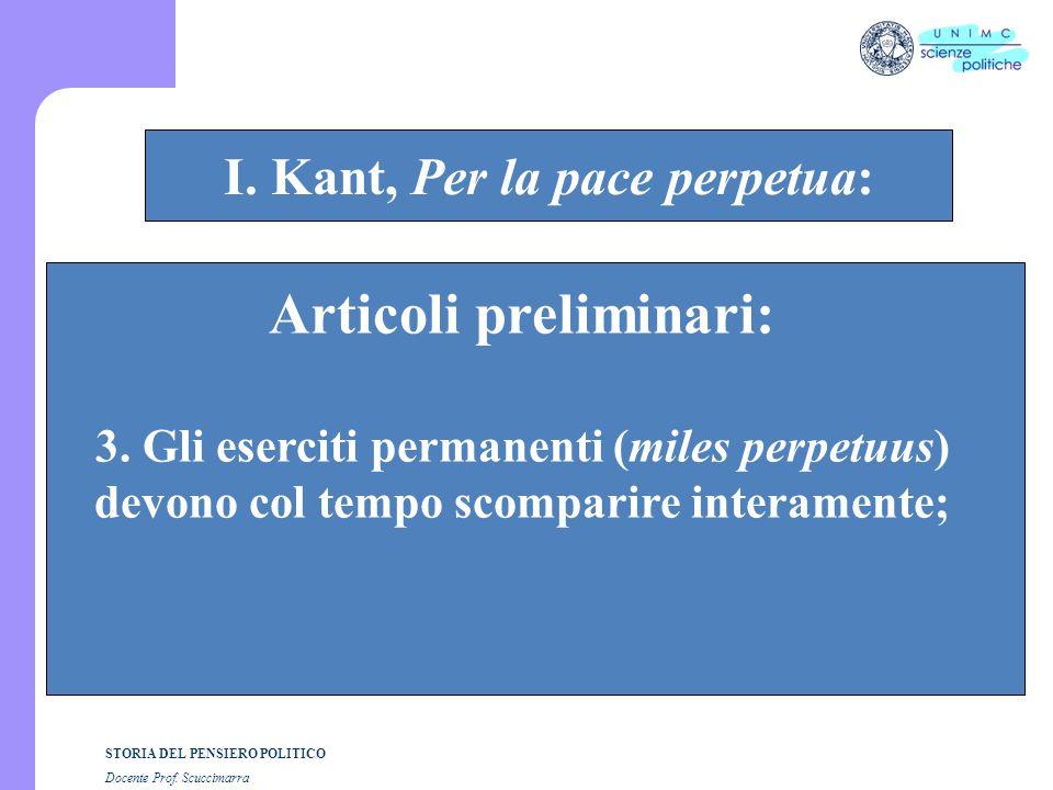 STORIA DEL PENSIERO POLITICO Docente Prof. Scuccimarra STORIA COSTITUZIONALE I. Kant, Per la pace perpetua: Articoli preliminari: 3. Gli eserciti perm