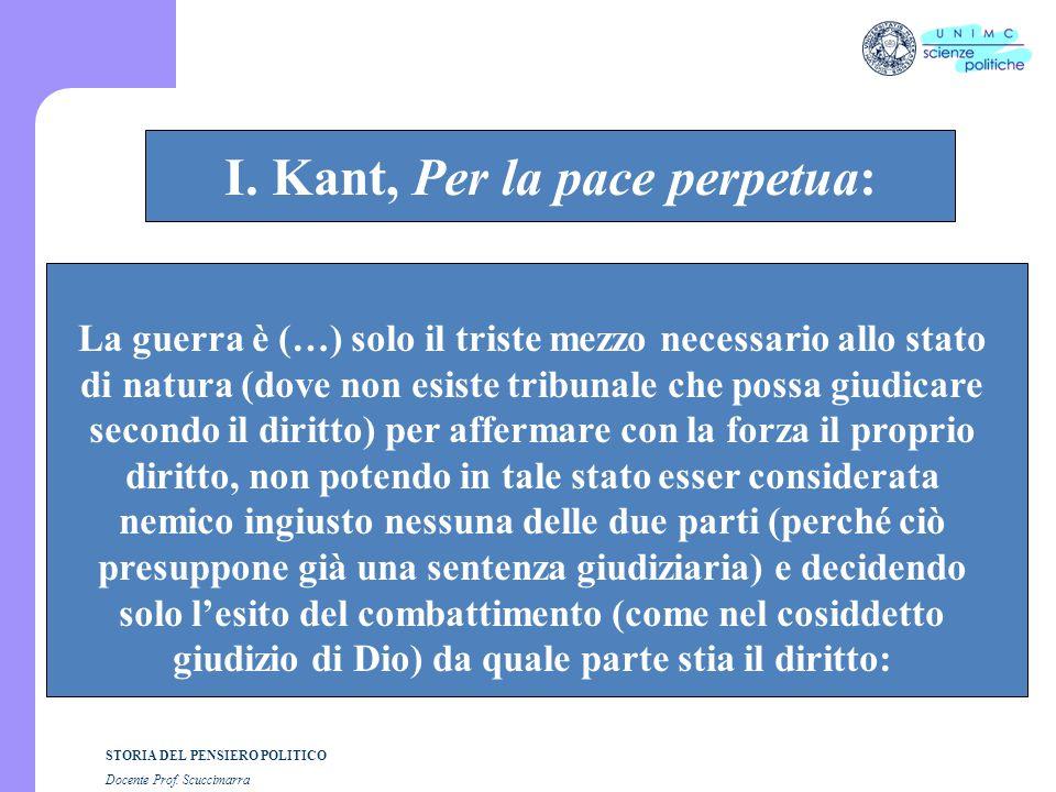 STORIA DEL PENSIERO POLITICO Docente Prof. Scuccimarra STORIA COSTITUZIONALE I. Kant, Per la pace perpetua: La guerra è (…) solo il triste mezzo neces
