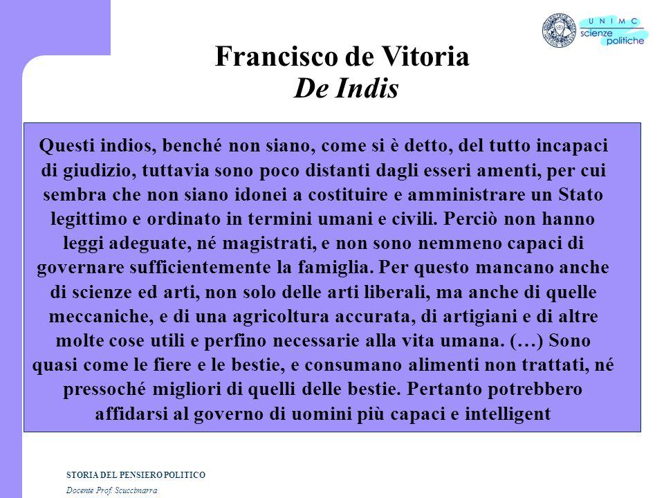 STORIA DEL PENSIERO POLITICO Docente Prof. Scuccimarra Francisco de Vitoria De Indis Questi indios, benché non siano, come si è detto, del tutto incap