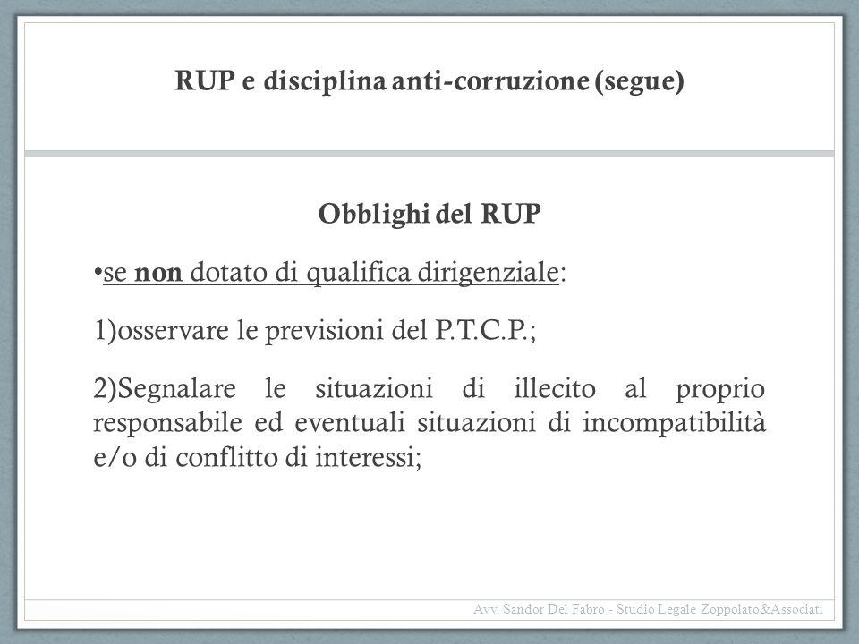 RUP e disciplina anti-corruzione (segue) Obblighi del RUP se non dotato di qualifica dirigenziale: 1)osservare le previsioni del P.T.C.P.; 2)Segnalare