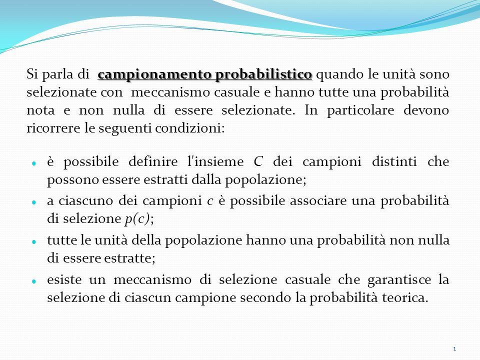 campionamento probabilistico Si parla di campionamento probabilistico quando le unità sono selezionate con meccanismo casuale e hanno tutte una probabilità nota e non nulla di essere selezionate.
