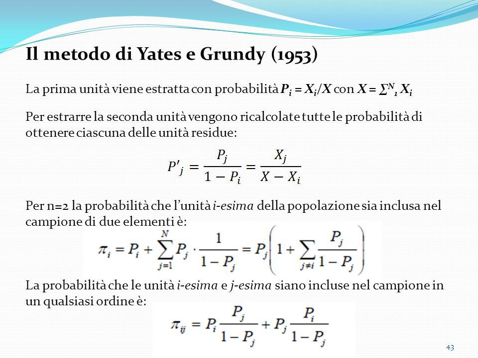 Il metodo di Yates e Grundy (1953) La prima unità viene estratta con probabilità P i = X i /X con X = ∑ N 1 X i Per estrarre la seconda unità vengono ricalcolate tutte le probabilità di ottenere ciascuna delle unità residue: Per n=2 la probabilità che l'unità i-esima della popolazione sia inclusa nel campione di due elementi è: La probabilità che le unità i-esima e j-esima siano incluse nel campione in un qualsiasi ordine è: 43