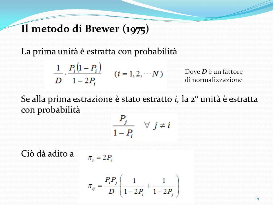 Il metodo di Brewer (1975) La prima unità è estratta con probabilità Dove D è un fattore di normalizzazione Se alla prima estrazione è stato estratto i, la 2° unità è estratta con probabilità Ciò dà adito a 44