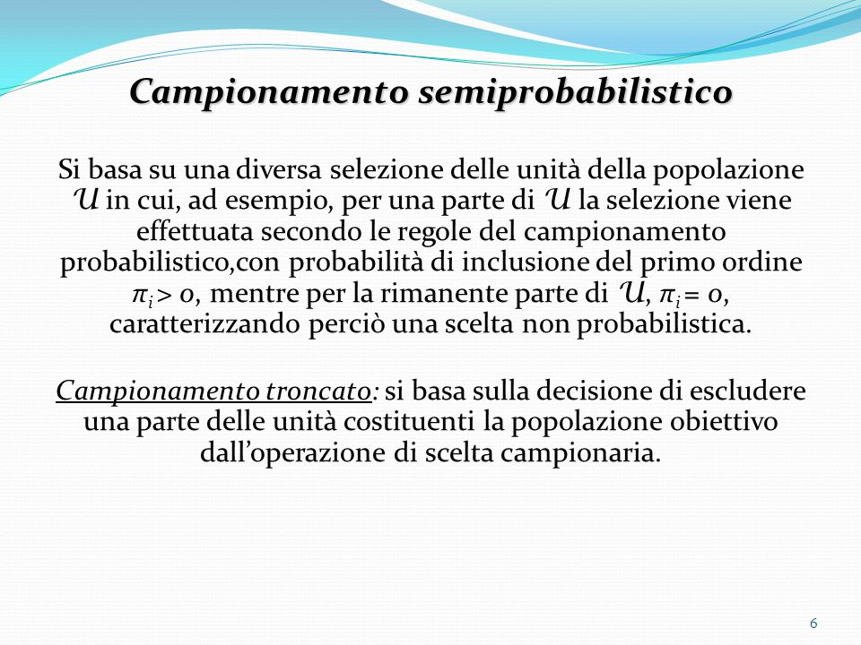 Campionamento semiprobabilistico Si basa su una diversa selezione delle unità della popolazione U in cui, ad esempio, per una parte di U la selezione viene effettuata secondo le regole del campionamento probabilistico,con probabilità di inclusione del primo ordine π i > 0, mentre per la rimanente parte di U, π i = 0, caratterizzando perciò una scelta non probabilistica.