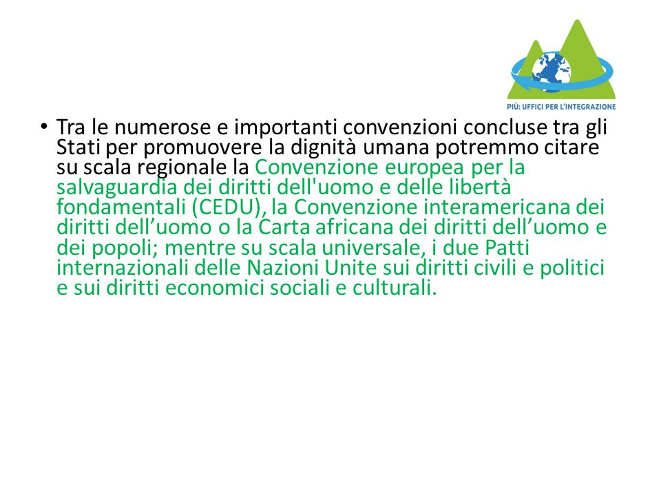 Tra le numerose e importanti convenzioni concluse tra gli Stati per promuovere la dignità umana potremmo citare su scala regionale la Convenzione euro