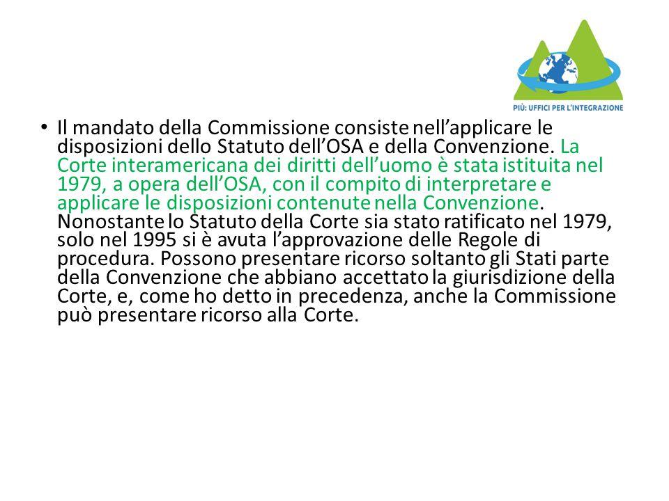 Il mandato della Commissione consiste nell'applicare le disposizioni dello Statuto dell'OSA e della Convenzione. La Corte interamericana dei diritti d