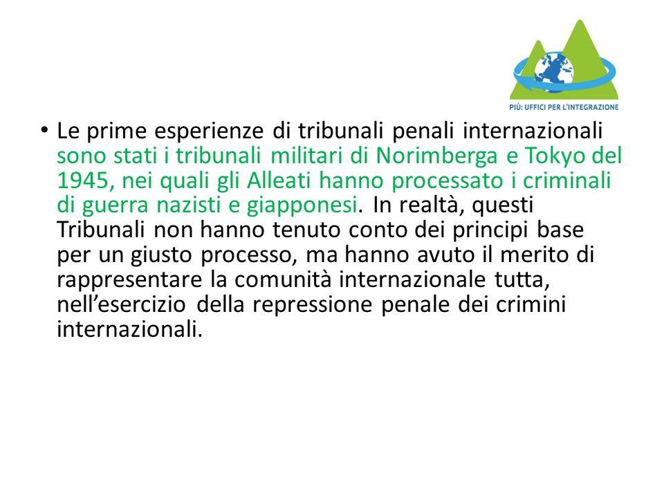 Le prime esperienze di tribunali penali internazionali sono stati i tribunali militari di Norimberga e Tokyo del 1945, nei quali gli Alleati hanno pro