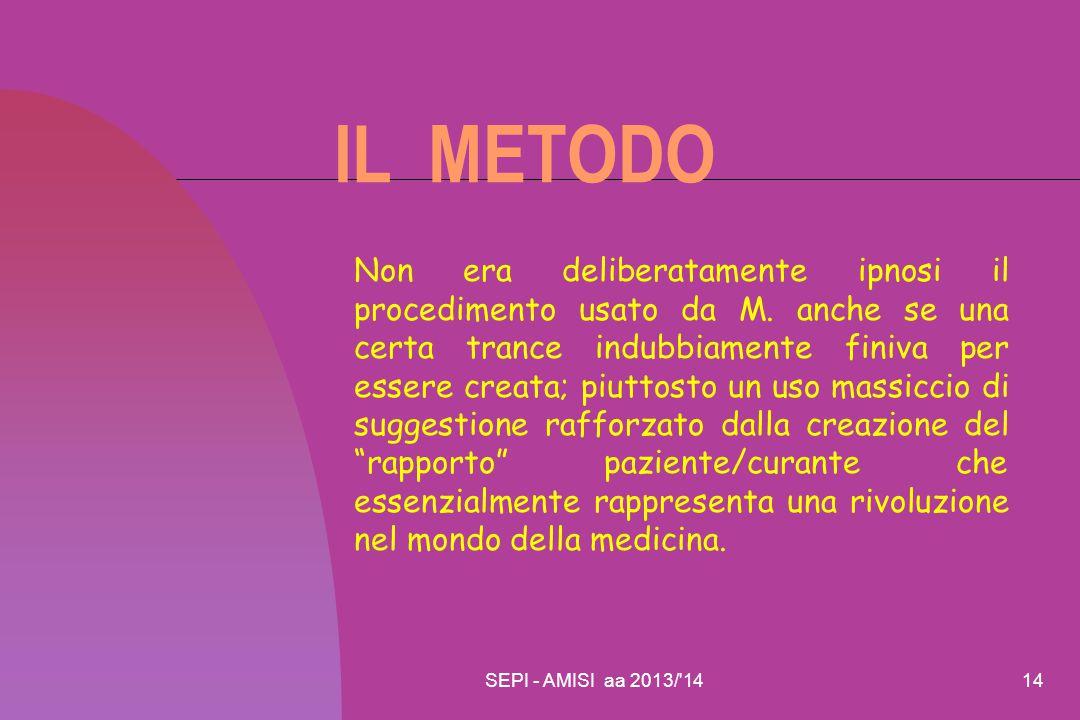 SEPI - AMISI aa 2013/'1414 IL METODO Non era deliberatamente ipnosi il procedimento usato da M. anche se una certa trance indubbiamente finiva per ess