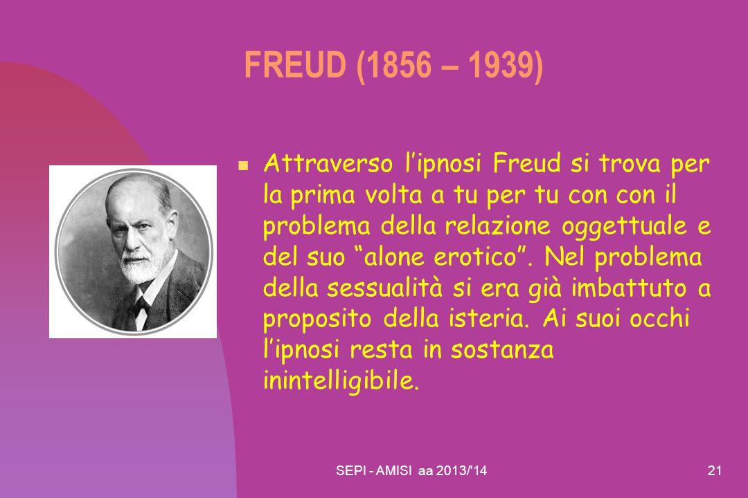 SEPI - AMISI aa 2013/'1421 FREUD (1856 – 1939) Attraverso l'ipnosi Freud si trova per la prima volta a tu per tu con con il problema della relazione o