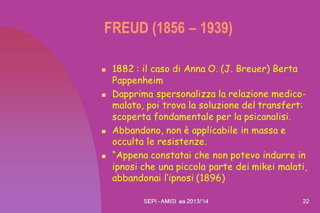 SEPI - AMISI aa 2013/'1422 FREUD (1856 – 1939) 1882 : il caso di Anna O. (J. Breuer) Berta Pappenheim Dapprima spersonalizza la relazione medico- mala