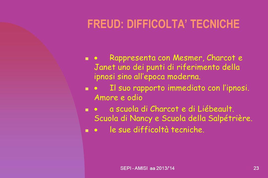 SEPI - AMISI aa 2013/'1423 FREUD: DIFFICOLTA' TECNICHE  Rappresenta con Mesmer, Charcot e Janet uno dei punti di riferimento della ipnosi sino all'ep