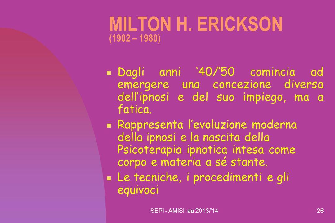 SEPI - AMISI aa 2013/'1426 MILTON H. ERICKSON (1902 – 1980) Dagli anni '40/'50 comincia ad emergere una concezione diversa dell'ipnosi e del suo impie