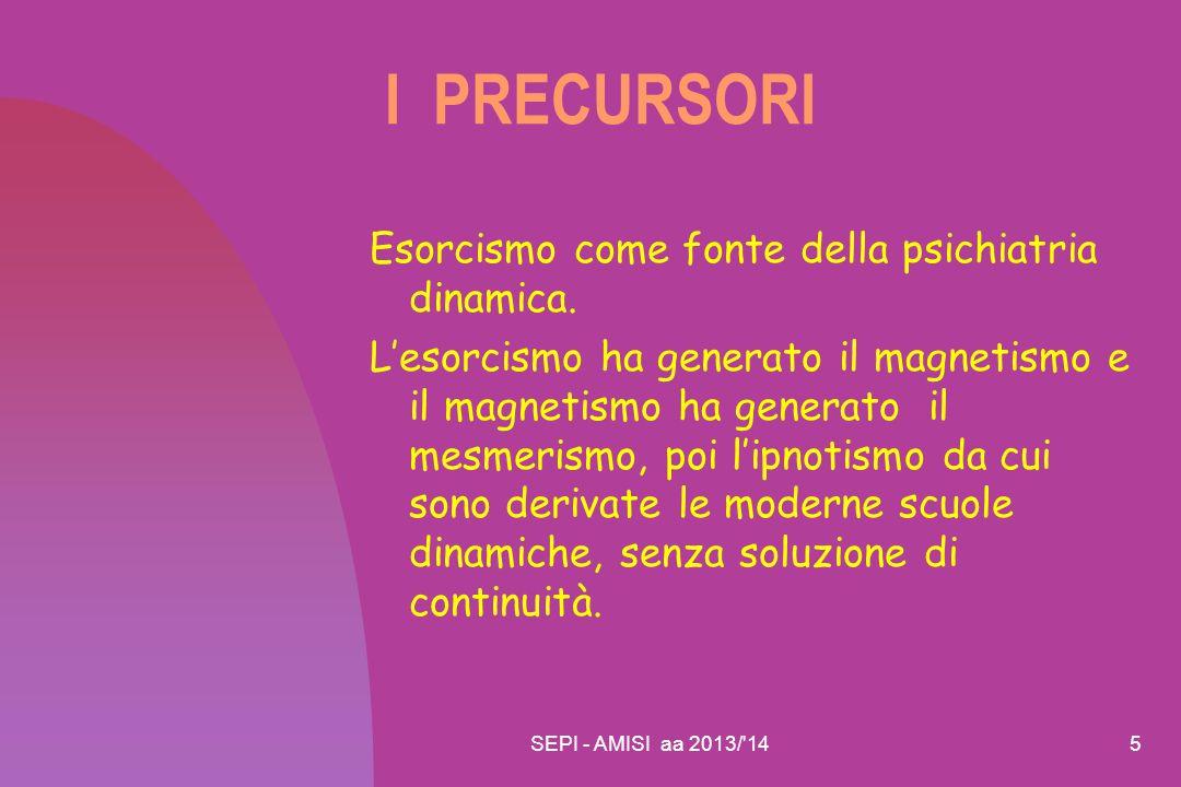 SEPI - AMISI aa 2013/'145 I PRECURSORI Esorcismo come fonte della psichiatria dinamica. L'esorcismo ha generato il magnetismo e il magnetismo ha gener