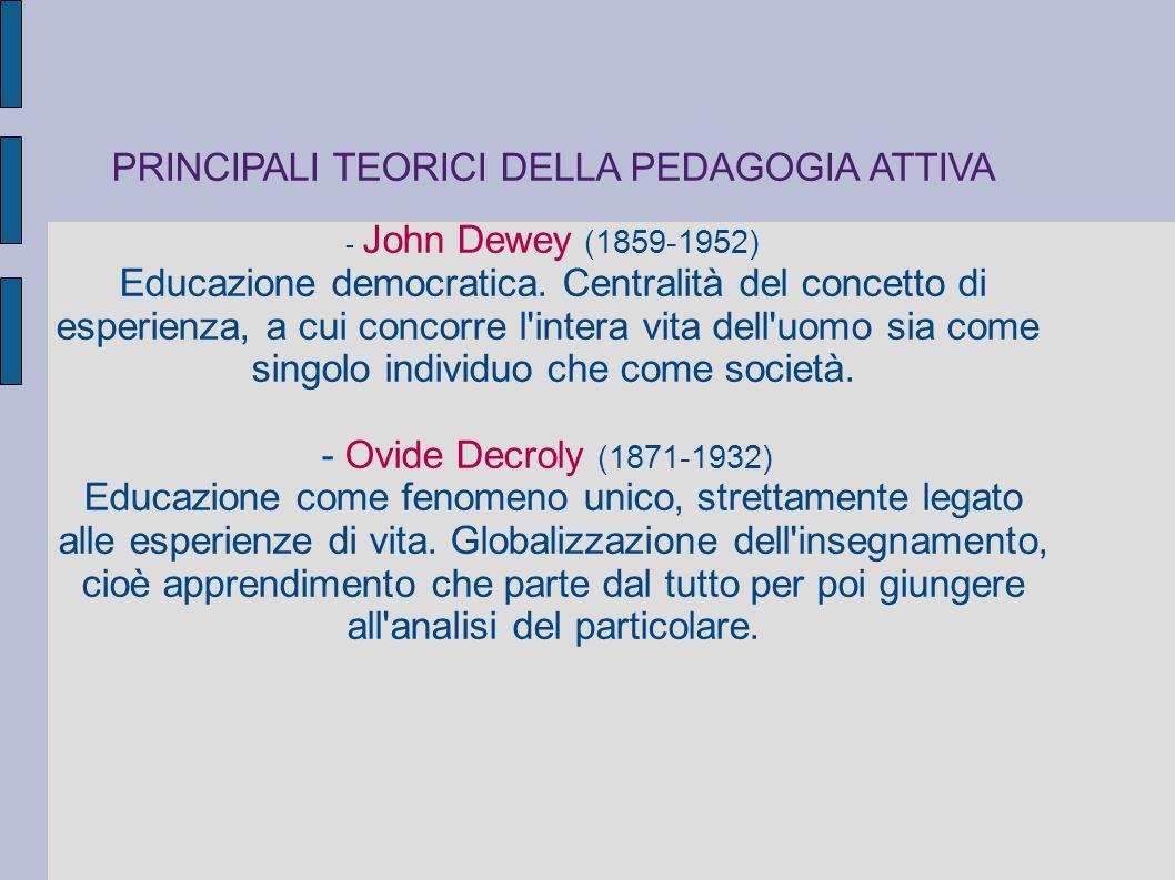 PRINCIPALI TEORICI DELLA PEDAGOGIA ATTIVA - John Dewey (1859-1952) Educazione democratica. Centralità del concetto di esperienza, a cui concorre l'int