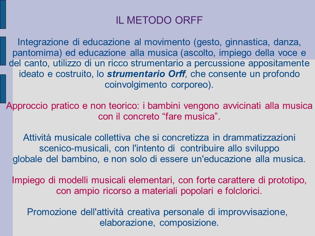 IL METODO ORFF Integrazione di educazione al movimento (gesto, ginnastica, danza, pantomima) ed educazione alla musica (ascolto, impiego della voce e