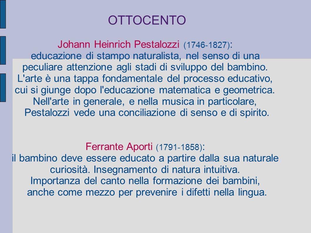 OTTOCENTO Johann Heinrich Pestalozzi (1746-1827) : educazione di stampo naturalista, nel senso di una peculiare attenzione agli stadi di sviluppo del