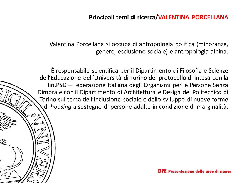 Principali temi di ricerca/VALENTINA PORCELLANA Valentina Porcellana si occupa di antropologia politica (minoranze, genere, esclusione sociale) e antropologia alpina.