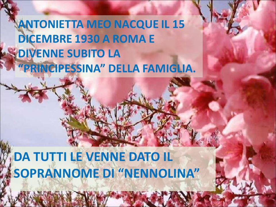 """ANTONIETTA MEO NACQUE IL 15 DICEMBRE 1930 A ROMA E DIVENNE SUBITO LA """"PRINCIPESSINA"""" DELLA FAMIGLIA. DA TUTTI LE VENNE DATO IL SOPRANNOME DI """"NENNOLIN"""