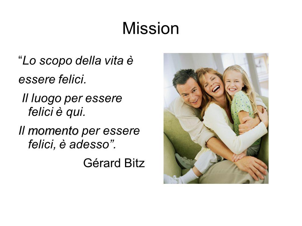 """Mission """"Lo scopo della vita è essere felici. Il luogo per essere felici è qui. momento Il momento per essere felici, è adesso"""". Gérard Bitz"""