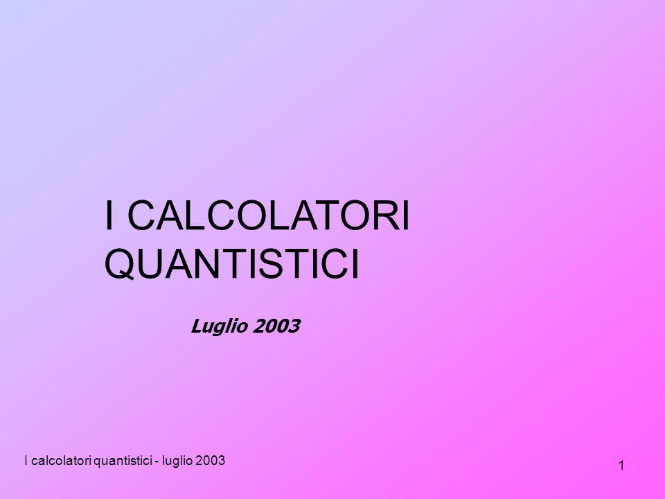 I calcolatori quantistici - luglio 2003 1 I CALCOLATORI QUANTISTICI Luglio 2003