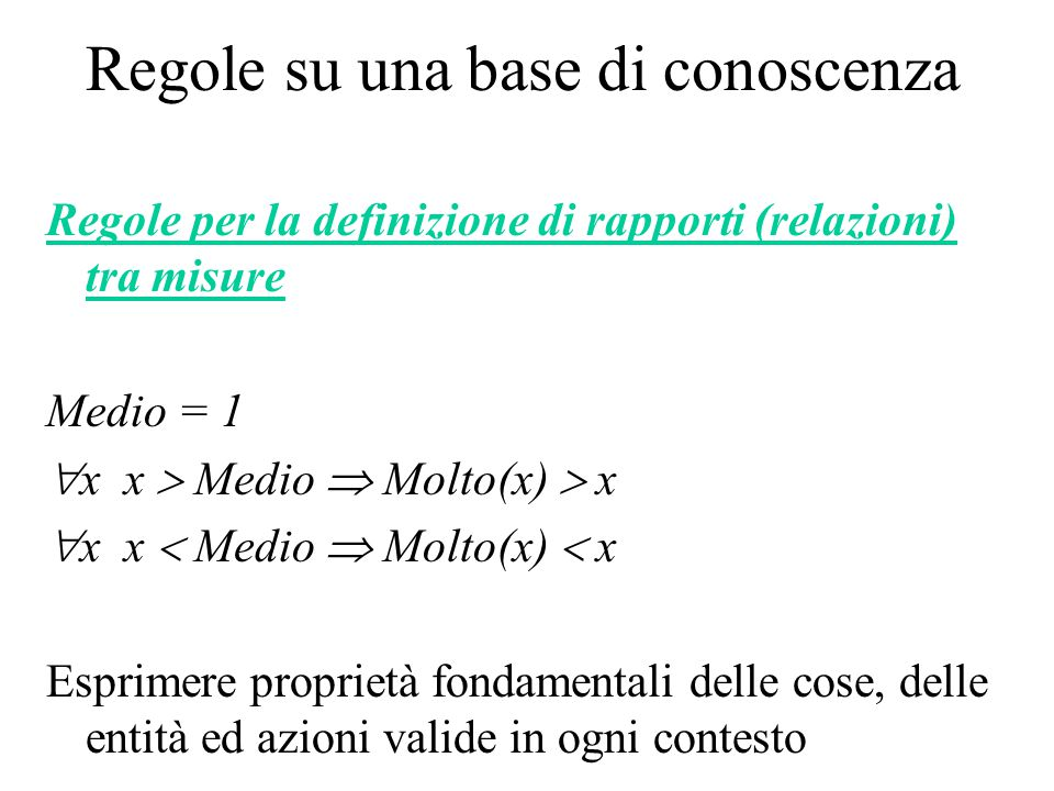 Regole su una base di conoscenza Regole per la definizione di rapporti (relazioni) tra misure Medio = 1  x x  Medio  Molto(x)  x  x x  Medio  M