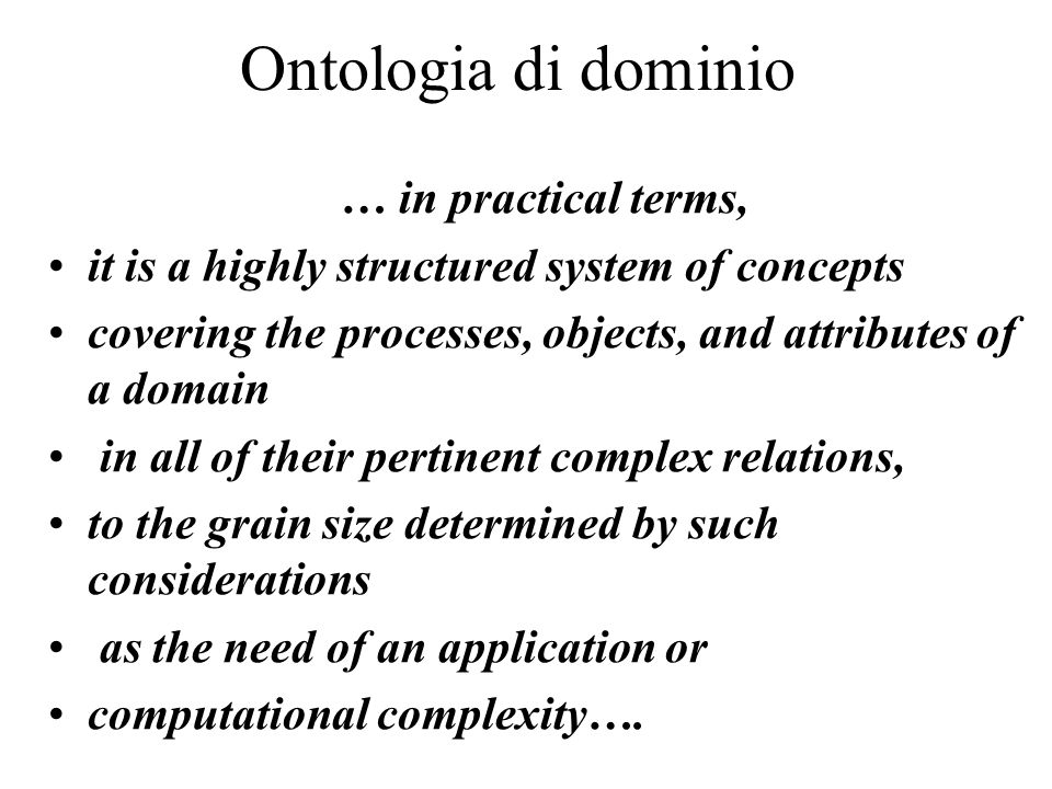 Ontologia di dominio … in practical terms, it is a highly structured system of concepts covering the processes, objects, and attributes of a domain in