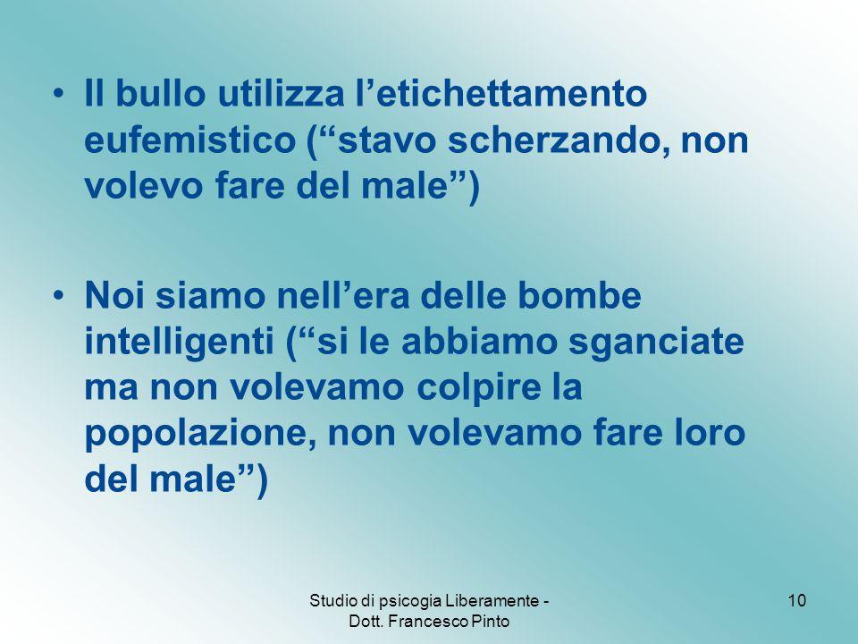 """Studio di psicogia Liberamente - Dott. Francesco Pinto 10 Il bullo utilizza l'etichettamento eufemistico (""""stavo scherzando, non volevo fare del male"""""""