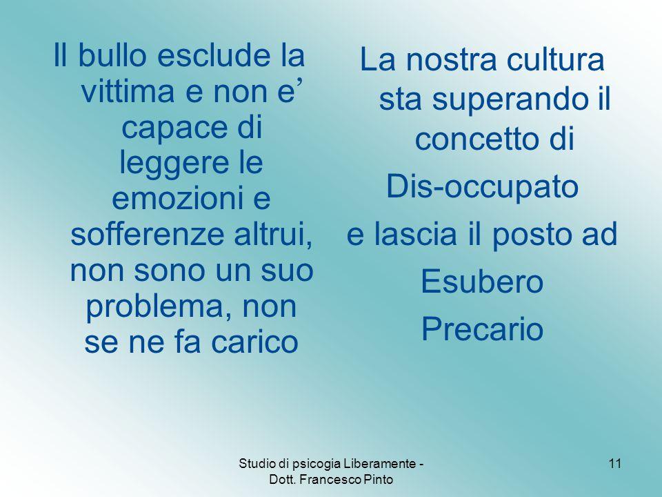 Studio di psicogia Liberamente - Dott. Francesco Pinto 11 Il bullo esclude la vittima e non e ' capace di leggere le emozioni e sofferenze altrui, non