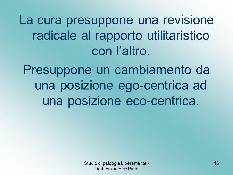 Studio di psicogia Liberamente - Dott. Francesco Pinto 16 La cura presuppone una revisione radicale al rapporto utilitaristico con l'altro. Presuppone