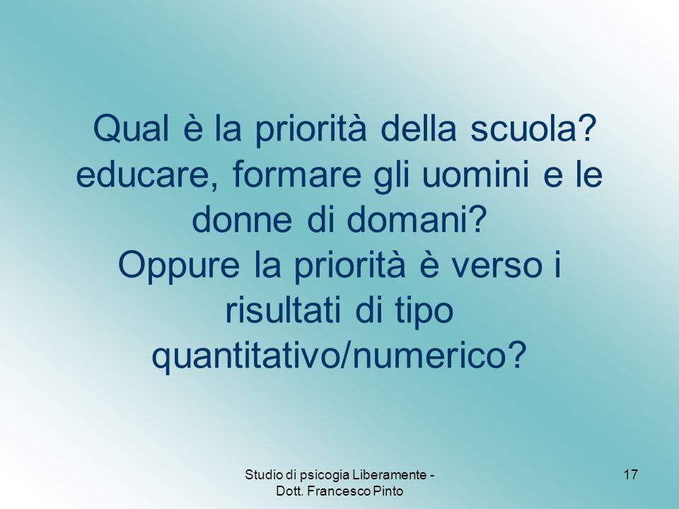 Studio di psicogia Liberamente - Dott. Francesco Pinto 17 Qual è la priorità della scuola? educare, formare gli uomini e le donne di domani? Oppure la