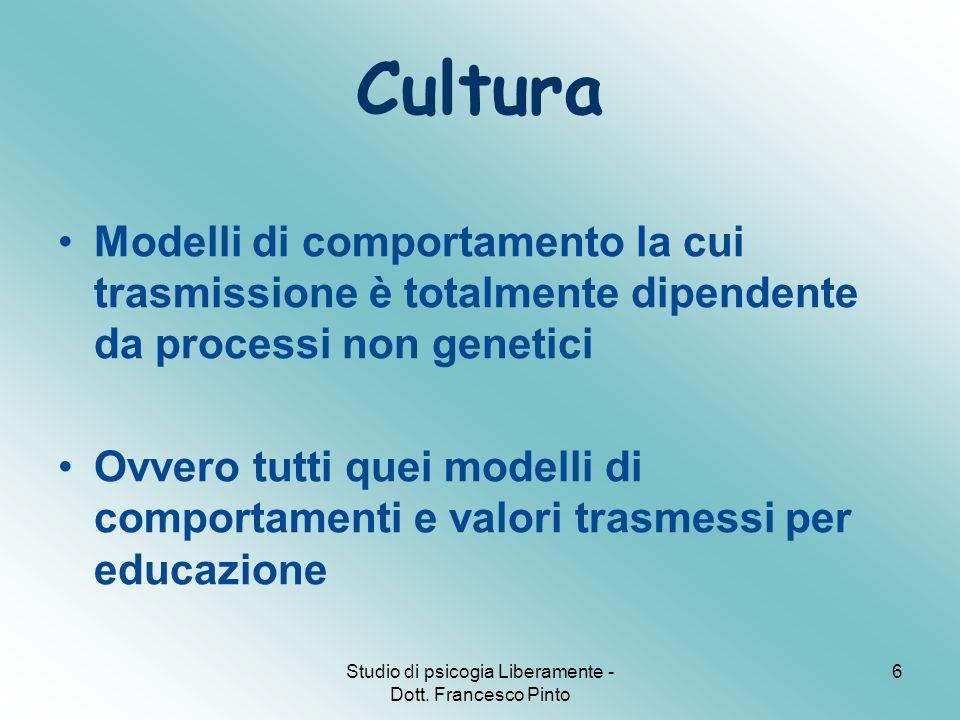 Studio di psicogia Liberamente - Dott. Francesco Pinto 6 Cultura Modelli di comportamento la cui trasmissione è totalmente dipendente da processi non