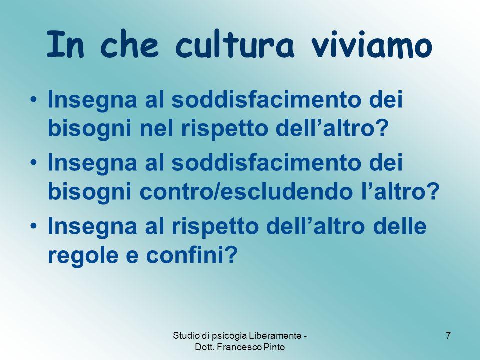 Studio di psicogia Liberamente - Dott. Francesco Pinto 7 In che cultura viviamo Insegna al soddisfacimento dei bisogni nel rispetto dell'altro? Insegn
