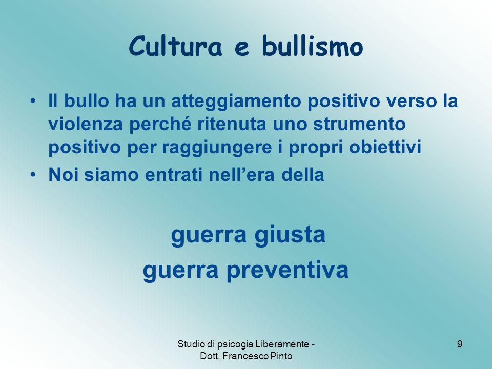 Studio di psicogia Liberamente - Dott. Francesco Pinto 9 Cultura e bullismo Il bullo ha un atteggiamento positivo verso la violenza perché ritenuta un