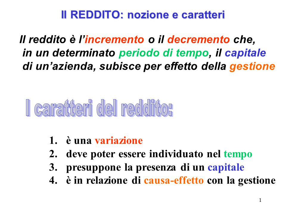 1 Il REDDITO: nozione e caratteri Il reddito è l'incremento o il decremento che, in un determinato periodo di tempo, il capitale di un'azienda, subisc