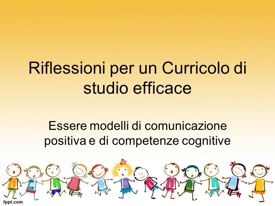 Riflessioni per un Curricolo di studio efficace Essere modelli di comunicazione positiva e di competenze cognitive