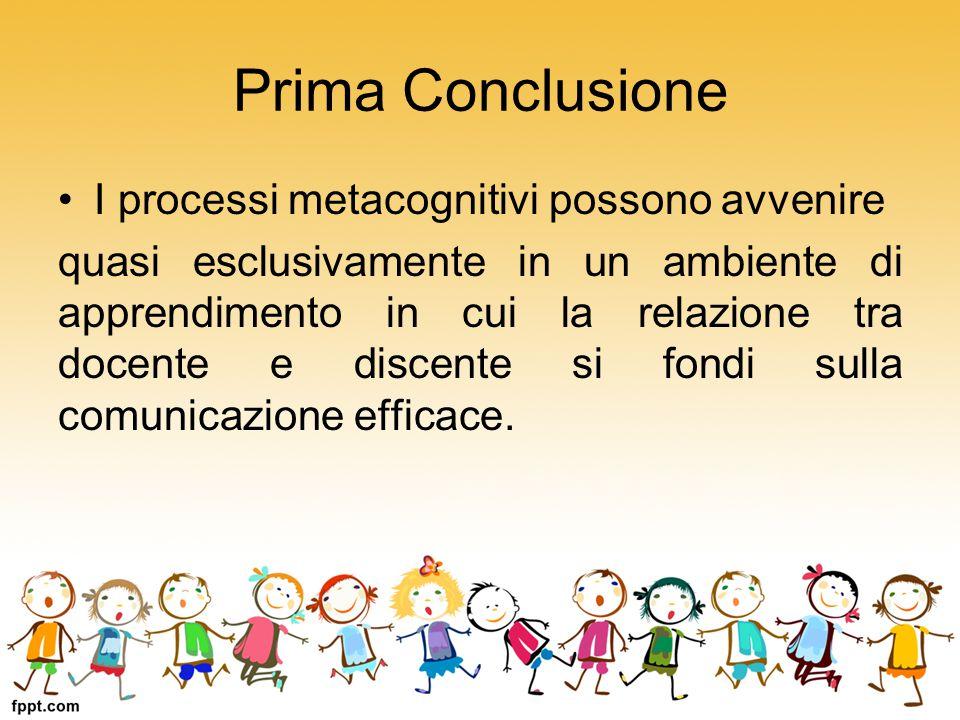 Prima Conclusione I processi metacognitivi possono avvenire quasi esclusivamente in un ambiente di apprendimento in cui la relazione tra docente e dis