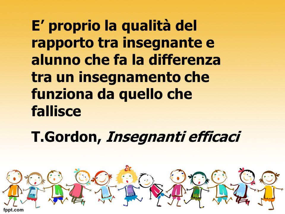 E' proprio la qualità del rapporto tra insegnante e alunno che fa la differenza tra un insegnamento che funziona da quello che fallisce T.Gordon, Inse