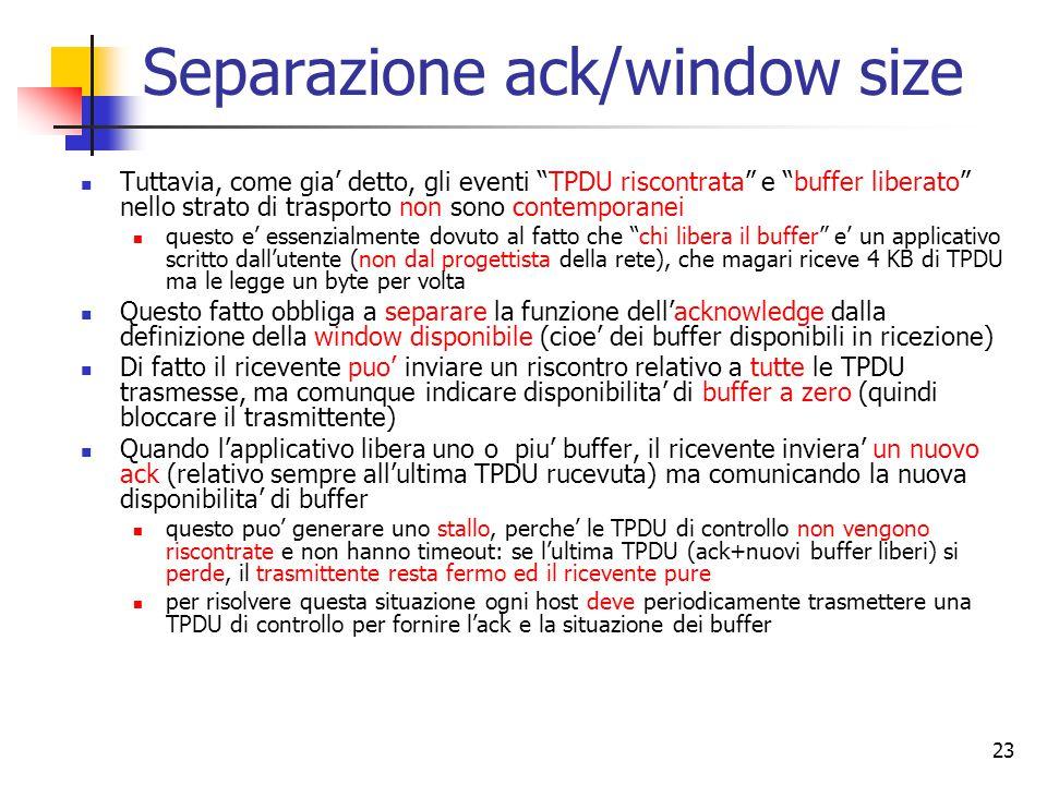 23 Separazione ack/window size Tuttavia, come gia' detto, gli eventi TPDU riscontrata e buffer liberato nello strato di trasporto non sono contemporanei questo e' essenzialmente dovuto al fatto che chi libera il buffer e' un applicativo scritto dall'utente (non dal progettista della rete), che magari riceve 4 KB di TPDU ma le legge un byte per volta Questo fatto obbliga a separare la funzione dell'acknowledge dalla definizione della window disponibile (cioe' dei buffer disponibili in ricezione) Di fatto il ricevente puo' inviare un riscontro relativo a tutte le TPDU trasmesse, ma comunque indicare disponibilita' di buffer a zero (quindi bloccare il trasmittente) Quando l'applicativo libera uno o piu' buffer, il ricevente inviera' un nuovo ack (relativo sempre all'ultima TPDU rucevuta) ma comunicando la nuova disponibilita' di buffer questo puo' generare uno stallo, perche' le TPDU di controllo non vengono riscontrate e non hanno timeout: se l'ultima TPDU (ack+nuovi buffer liberi) si perde, il trasmittente resta fermo ed il ricevente pure per risolvere questa situazione ogni host deve periodicamente trasmettere una TPDU di controllo per fornire l'ack e la situazione dei buffer