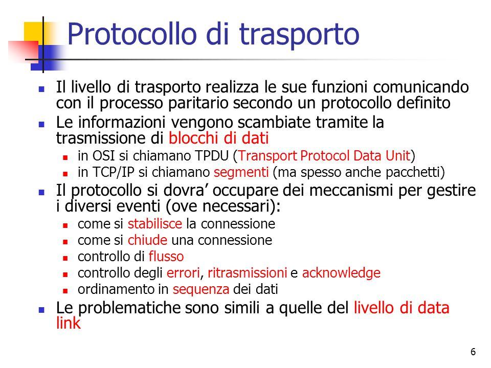 6 Protocollo di trasporto Il livello di trasporto realizza le sue funzioni comunicando con il processo paritario secondo un protocollo definito Le informazioni vengono scambiate tramite la trasmissione di blocchi di dati in OSI si chiamano TPDU (Transport Protocol Data Unit) in TCP/IP si chiamano segmenti (ma spesso anche pacchetti) Il protocollo si dovra' occupare dei meccanismi per gestire i diversi eventi (ove necessari): come si stabilisce la connessione come si chiude una connessione controllo di flusso controllo degli errori, ritrasmissioni e acknowledge ordinamento in sequenza dei dati Le problematiche sono simili a quelle del livello di data link