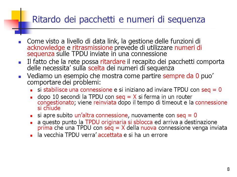 8 Ritardo dei pacchetti e numeri di sequenza Come visto a livello di data link, la gestione delle funzioni di acknowledge e ritrasmissione prevede di utilizzare numeri di sequenza sulle TPDU inviate in una connessione Il fatto che la rete possa ritardare il recapito dei pacchetti comporta delle necessita' sulla scelta dei numeri di sequenza Vediamo un esempio che mostra come partire sempre da 0 puo' comportare dei problemi: si stabilisce una connessione e si iniziano ad inviare TPDU con seq = 0 dopo 10 secondi la TPDU con seq = X si ferma in un router congestionato; viene reinviata dopo il tempo di timeout e la connessione si chiude si apre subito un'altra connessione, nuovamente con seq = 0 a questo punto la TPDU originaria si sblocca ed arriva a destinazione prima che una TPDU con seq = X della nuova connessione venga inviata la vecchia TPDU verra' accettata e si ha un errore