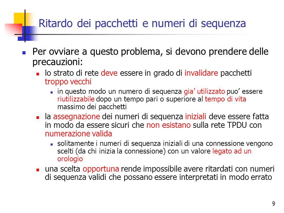 9 Ritardo dei pacchetti e numeri di sequenza Per ovviare a questo problema, si devono prendere delle precauzioni: lo strato di rete deve essere in grado di invalidare pacchetti troppo vecchi in questo modo un numero di sequenza gia' utilizzato puo' essere riutilizzabile dopo un tempo pari o superiore al tempo di vita massimo dei pacchetti la assegnazione dei numeri di sequenza iniziali deve essere fatta in modo da essere sicuri che non esistano sulla rete TPDU con numerazione valida solitamente i numeri di sequenza iniziali di una connessione vengono scelti (da chi inizia la connessione) con un valore legato ad un orologio una scelta opportuna rende impossibile avere ritardati con numeri di sequenza validi che possano essere interpretati in modo errato