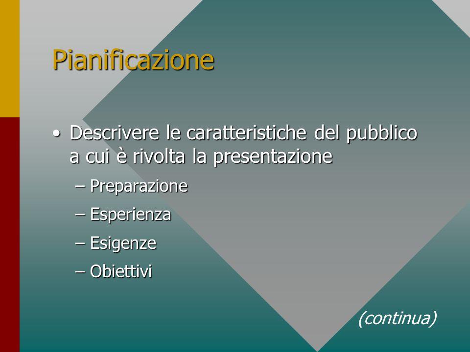 Pianificazione Descrivere le caratteristiche del pubblico a cui è rivolta la presentazioneDescrivere le caratteristiche del pubblico a cui è rivolta la presentazione –Preparazione –Esperienza –Esigenze –Obiettivi (continua)