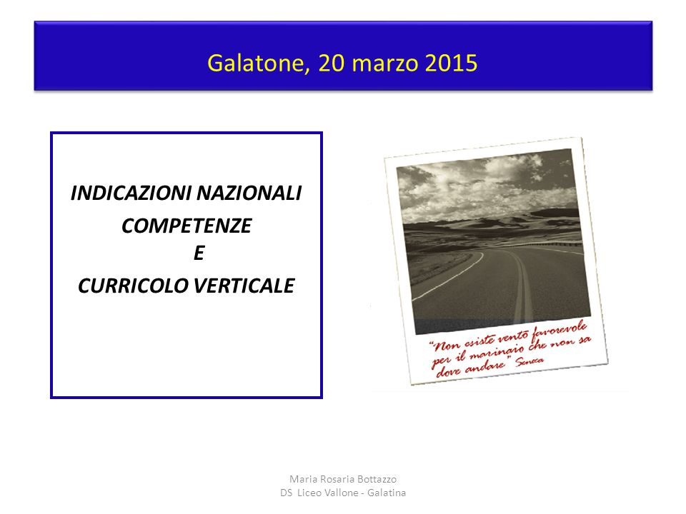 Galatone, 20 marzo 2015 INDICAZIONI NAZIONALI COMPETENZE E CURRICOLO VERTICALE Maria Rosaria Bottazzo DS Liceo Vallone - Galatina