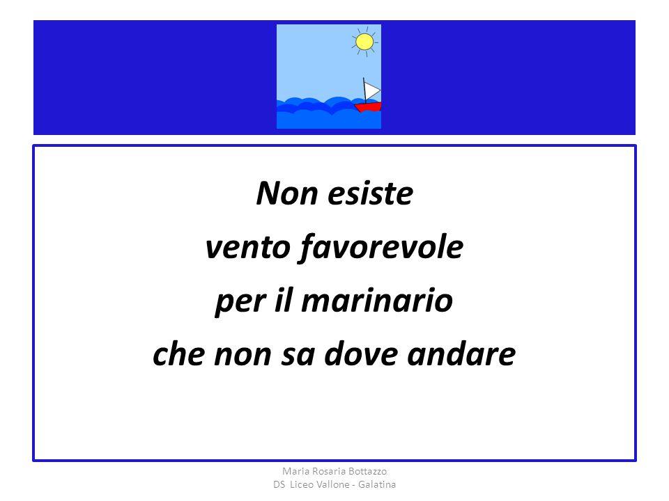 . Non esiste vento favorevole per il marinario che non sa dove andare Maria Rosaria Bottazzo DS Liceo Vallone - Galatina