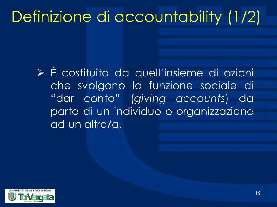 15 Definizione di accountability (1/2)  È costituita da quell'insieme di azioni che svolgono la funzione sociale di dar conto (giving accounts) da parte di un individuo o organizzazione ad un altro/a.